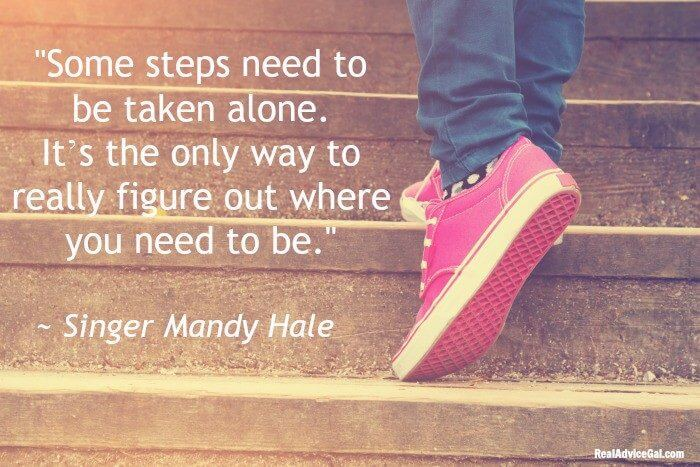 Some steps need to be taken alone. It's the only way to really figure out where you need to be.